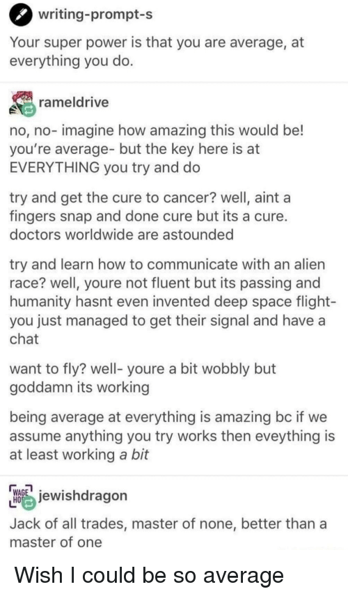 Alien, Cancer, and Chat: writing-prompt-s  Your super power is that you are average, at  everything you do  rameldrive  no, no- imagine how amazing this would be!  you're average- but the key here is at  EVERYTHING you try and do  try and get the cure to cancer? well, aint a  fingers snap and done cure but its a cure  doctors worldwide are astounded  try and learn how to communicate with an alien  race? well, youre not fluent but its passing and  humanity hasnt even invented deep space flight-  you just managed to get their signal and havea  chat  want to fly? well- youre a bit wobbly but  goddamn its working  being average at everything is amazing bc if we  assume anything you try works then eveything is  at least working a bit  HAGewishdragon  Jack of all trades, master of none, better than a  master of one Wish I could be so average