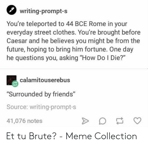 """Clothes, Friends, and Future: writing-prompt-s  You're teleported to 44 BCE Rome in your  everyday street clothes. You're brought before  Caesar and he believes you might be from the  future, hoping to bring him fortune. One day  he questions you, asking """"How Do I Die?""""  calamitouserebus  """"Surrounded by friends""""  Source: writing-prompt-s  41,076 notes Et tu Brute? - Meme Collection"""