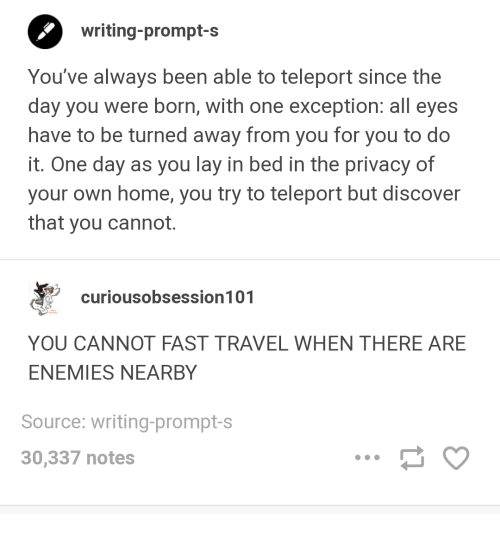 Discover, Home, and Travel: writing-prompt-s  You've always been able to teleport since the  day you were born, with one exception: all eyes  have to be turned away from you for you to do  it. One day as you lay in bed in the privacy of  your own home, you try to teleport but discover  that you cannot.  curiousobsession 101  YOU CANNOT FAST TRAVEL WHEN THERE ARE  ENEMIES NEARBY  Source: writing-prompt-s  30,337 notes