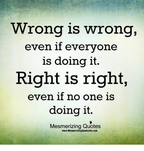 Wrong Is Wrong Even If Everyone Is Doing It Right Is Right Even If