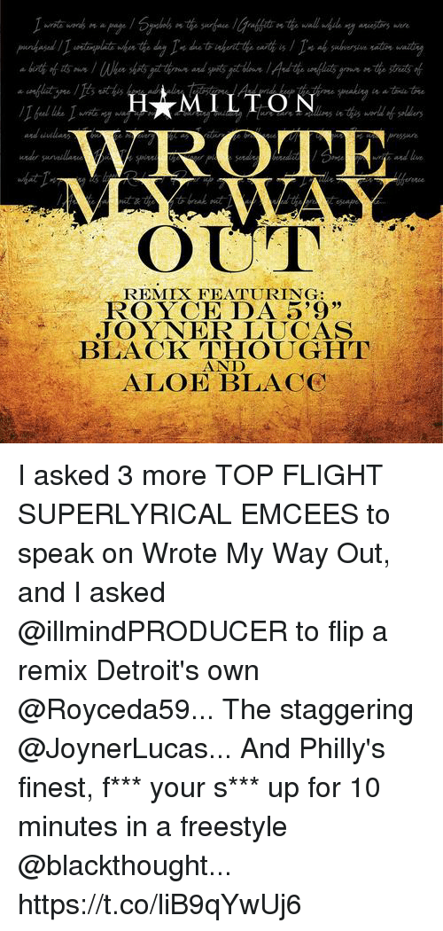 """Memes, Black, and Flight: WROTE  OUT  nd live  REMIX FEATURING:  ROYCE DA 5'9""""  JOYNER LUCAS  BLACK THOUGHT  AND  ALOE BLACC I asked 3 more TOP FLIGHT SUPERLYRICAL EMCEES to speak on Wrote My Way Out, and I asked @illmindPRODUCER to flip a remix Detroit's own @Royceda59... The staggering @JoynerLucas... And Philly's finest, f*** your s*** up for 10 minutes in a freestyle @blackthought... https://t.co/liB9qYwUj6"""