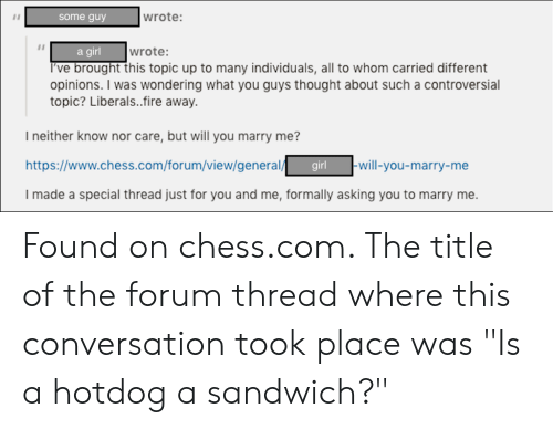 """Fire, Chess, and Girl: wrote:  some guy  a girl  wrote:  I've brought this topic up to many individuals, all to whom carried different  opinions. I was wondering what you guys thought about such a controversial  topic? Liberals..fire away  I neither know nor care, but will you marry me?  http://www.chess.com/forum/view/general/  