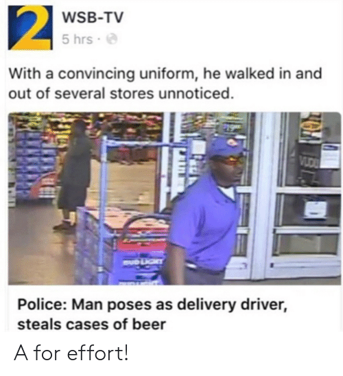 Beer, Police, and Driver: WSB-TV  5 hrs .  With a convincing uniform, he walked in and  out of several stores unnoticed.  Police: Man poses as delivery driver,  steals cases of beer A for effort!