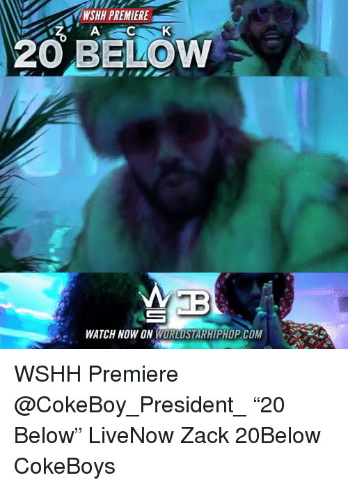 "Memes, Wshh, and Watch: WSHH PREMIERE  ACK  20 BELOW  .WATCH NOW ON  MPHOP.COM WSHH Premiere @CokeBoy_President_ ""20 Below"" LiveNow Zack 20Below CokeBoys"