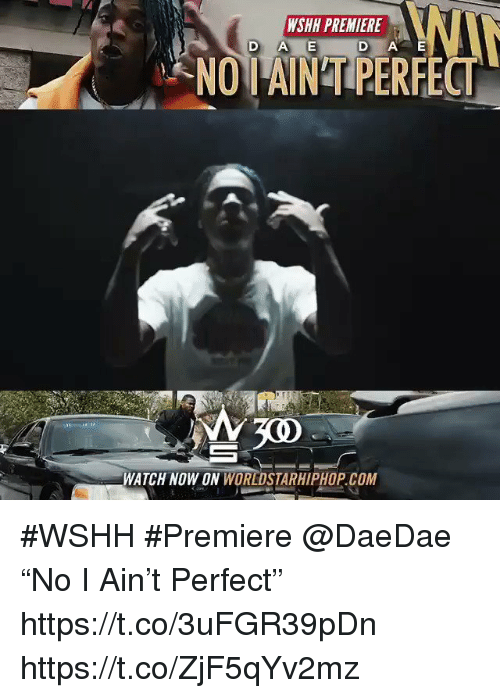 "Sizzle: WSHH PREMIERE  D AE  NOIAIN'T PERFECT  300  WATCH NOW ON WORLDSTARHIPHOP. COM #WSHH #Premiere @DaeDae ""No I Ain't Perfect"" https://t.co/3uFGR39pDn https://t.co/ZjF5qYv2mz"