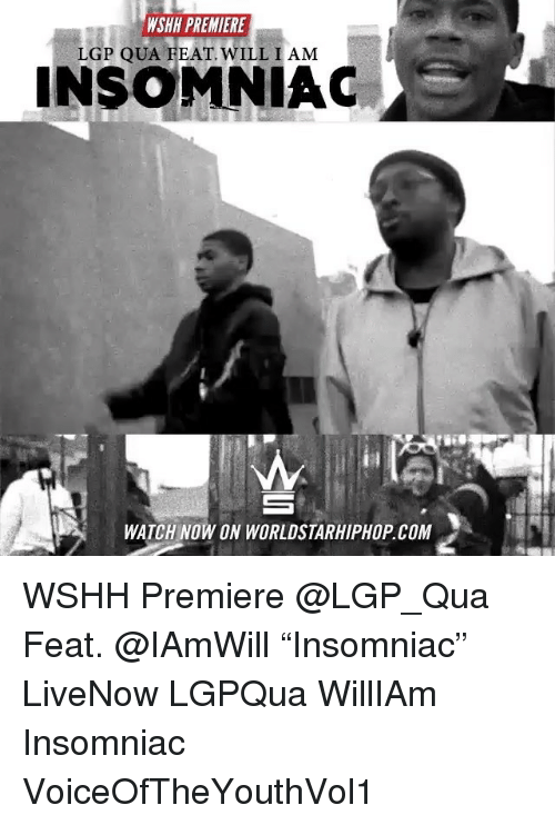 "Memes, Worldstarhiphop, and Wshh: WSHH PREMIERE  LGP QUA FEAT WILL I AM  INSOMNIAC  WATCH NOW ON WORLDSTARHIPHOP.COM WSHH Premiere @LGP_Qua Feat. @IAmWill ""Insomniac"" LiveNow LGPQua WillIAm Insomniac VoiceOfTheYouthVol1"