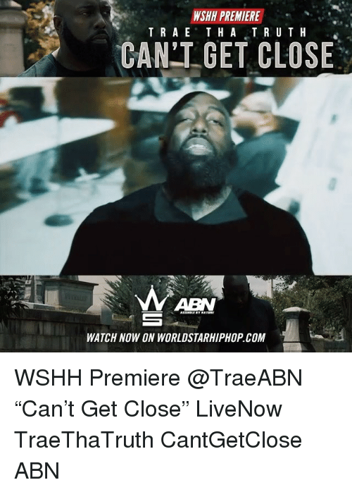 "Memes, Worldstarhiphop, and Wshh: WSHH PREMIERE  TRAE THATRUTH  ""  CAN GET CLOSE  ABN  WATCH NOW ON WORLDSTARHIPHOP.COM WSHH Premiere @TraeABN ""Can't Get Close"" LiveNow TraeThaTruth CantGetClose ABN"