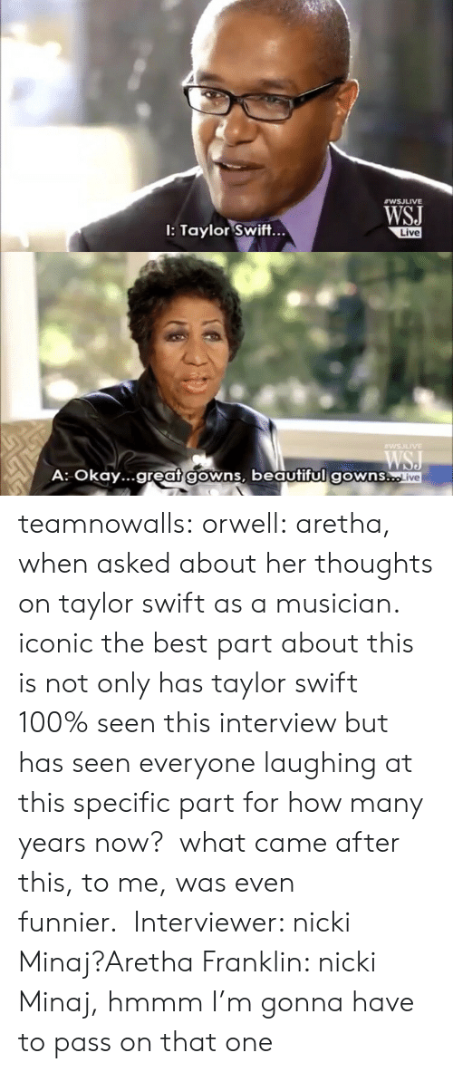 Anaconda, Beautiful, and Nicki Minaj: WSJ  I: Taylor Swift...  ve   WSILIVE  A: Okay...great gowns, beautiful gowns..  ve teamnowalls:  orwell:  aretha, when asked about her thoughts on taylor swift as a musician.   iconic  the best part about this is not only has taylor swift 100% seen this interview but has seen everyone laughing at this specific part for how many years now?  what came after this, to me, was even funnier.Interviewer: nicki Minaj?Aretha Franklin: nicki Minaj, hmmm I'm gonna have to pass on that one