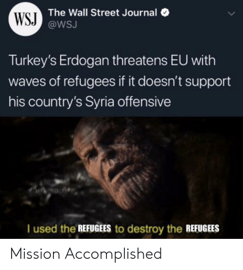 Waves, Syria, and Wall Street Journal: WSJ The Wall Street Journal  @WSJ  Turkey's Erdogan threatens EU with  waves of refugees if it doesn't support  his country's Syria offensive  | used the REFUGEES to destroy the REFUGEES Mission Accomplished