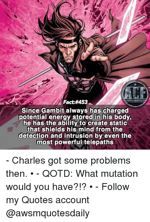 Energy, Memes, and Quotes: WSMCOMCFA  Fact: #453  Since Gambit always has charged  potential energy stored in his body,  he has the ability-to create static  that shields his mind from the  detection and intrusion by even the  most powerful telepaths - Charles got some problems then. • - QOTD: What mutation would you have?!? • - Follow my Quotes account @awsmquotesdaily
