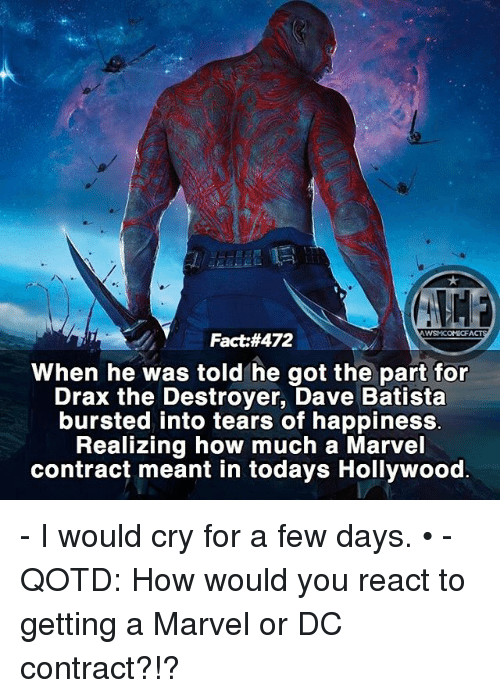Memes, Marvel, and Happiness: WSMCOMICFA  Fact:#472  When he was told he got the part for  Drax the Destroyer, Dave Batista  bursted into tears of happiness.  Realizing how much a Marvel  contract meant in todays Hollywood - I would cry for a few days. • - QOTD: How would you react to getting a Marvel or DC contract?!?