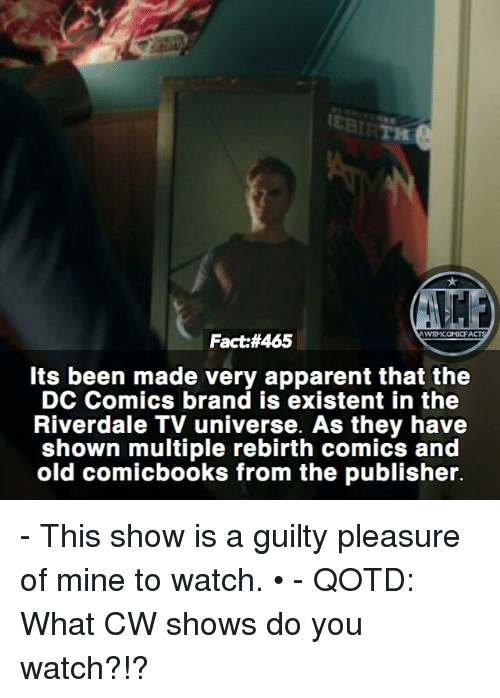 Memes, Watch, and DC Comics: WSMCOMICFACTS  Fact:#465  Its been made very apparent that the  DC Comics brand is existent in the  Riverdale TV universe. As they have  shown multiple rebirth comics and  old comicbooks from the publisher. - This show is a guilty pleasure of mine to watch. • - QOTD: What CW shows do you watch?!?