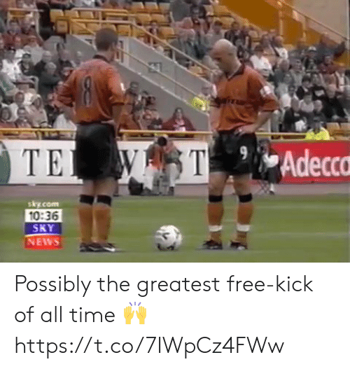 Memes, News, and Free: WST  TE  Adecca  sky.com  10:36  SKY  NEWS Possibly the greatest free-kick of all time 🙌https://t.co/7IWpCz4FWw