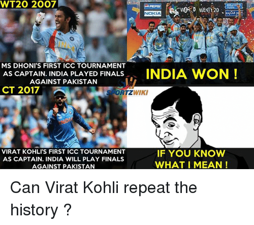 Finals, Memes, and History: WT20 2007  NOKIA  WORD WENTY20  MS DHONI'S FIRST ICC TOURNAMENT  AS CAPTAIN. INDIA PLAYED FINALS  INDIA WON  AGAINST PAKISTAN  CT 2017  WIKI  S ORTZ  VIRAT KOHLITS FIRST ICC TOURNAMENT  IF YOU KNOW  AS CAPTAIN. INDIA WILL PLAY FINALS  WHAT I MEAN  AGAINST PAKISTAN Can Virat Kohli repeat the history ?