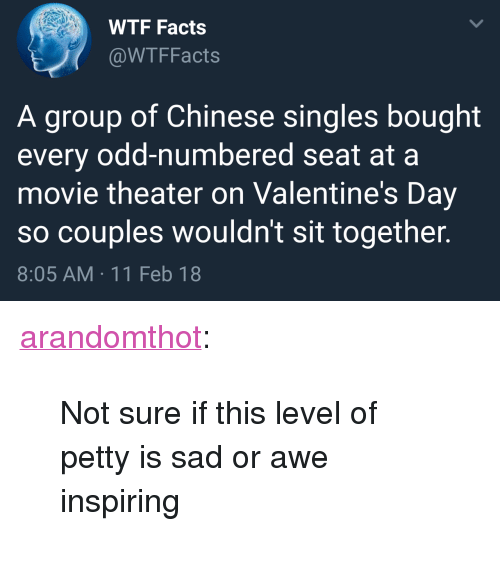 """Facts, Petty, and Target: WTF Facts  @WTFFacts  A group of Chinese singles bought  every odd-numbered seat at a  movie theater on Valentine's Day  so couples wouldn't sit together.  8:05 AM 11 Feb 18 <p><a href=""""http://arandomthot.tumblr.com/post/170852412493/not-sure-if-this-level-of-petty-is-sad-or-awe"""" class=""""tumblr_blog"""" target=""""_blank"""">arandomthot</a>:</p><blockquote><p>Not sure if this level of petty is sad or awe inspiring</p></blockquote>"""