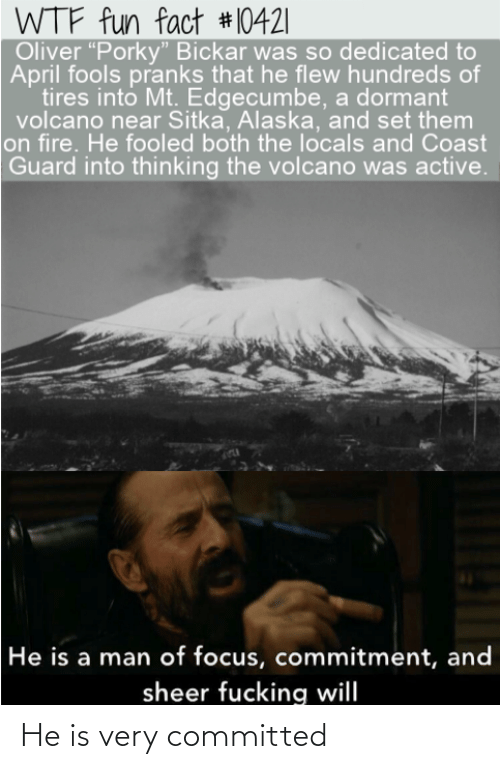 """Fire, Wtf, and Alaska: WTF fun fact #10421   Oliver """"Porky"""" Bickar was so dedicated to  April fools pranks that he flew hundreds of  tires into Mt. Edgecumbe, a dormant  volcano near Sitka, Alaska, and set them  on fire. He fooled both the locals and Coast  Guard into thinking the volcano was active.  He is a man of focus, commitment, and  sheer fucking will He is very committed"""