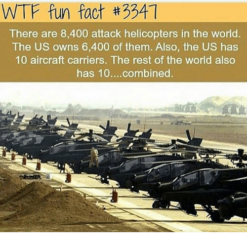 Memes, Wtf, and World: WTF fun fact #3341  There are 8,400 attack helicopters in the world.  The US owns 6,400 of them. Also, the US has  10 aircraft carriers. The rest of the world also  has 10....combined