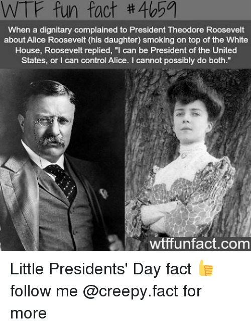 """Creepy, Memes, and Smoking: WTF fun fact #405a  When a dignitary complained to President Theodore Roosevelt  about Alice Roosevelt (his daughter) smoking on top of the White  House, Roosevelt replied, """"I can be President of the United  States, or can control Alice. cannot possibly do both.""""  wtffunfact.com Little Presidents' Day fact 👍 follow me @creepy.fact for more"""