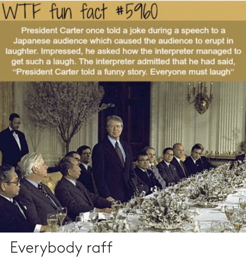 "Funny, Wtf, and Japanese: WTF fun fact #5960  President Carter once told a joke during a speech to a  Japanese audience which caused the audience to erupt in  laughter. Impressed, he asked how the interpreter managed to  get such a laugh. The interpreter admitted that he had said  ""President Carter told a funny story. Everyone must laugh"" Everybody raff"