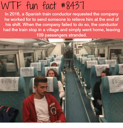 Spanish, Wtf, and Home: WTF fun fact #8431  In 2016, a Spanish train conductor requested the company  he worked for to send someone to relieve him at the end of  his shift. When the company failed to do so, the conductor  had the train stop in a village and simply went home, leaving  109 passengers stranded