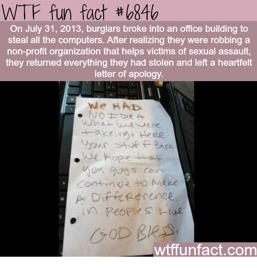 Computers, God, and Wtf: WTF fun fact # 846  On July 31, 2013, burglars broke into an office building to  steal all the computers. After realizing they were robbing a  non-profit organization that helps victims of sexual assault,  they returned everything they had stolen and left a heartfelt  letter of apology  we HAD  our stuPAck  e hope  on guy s can  Continve to Make  to Mare  GOD B  wtffunfact.com
