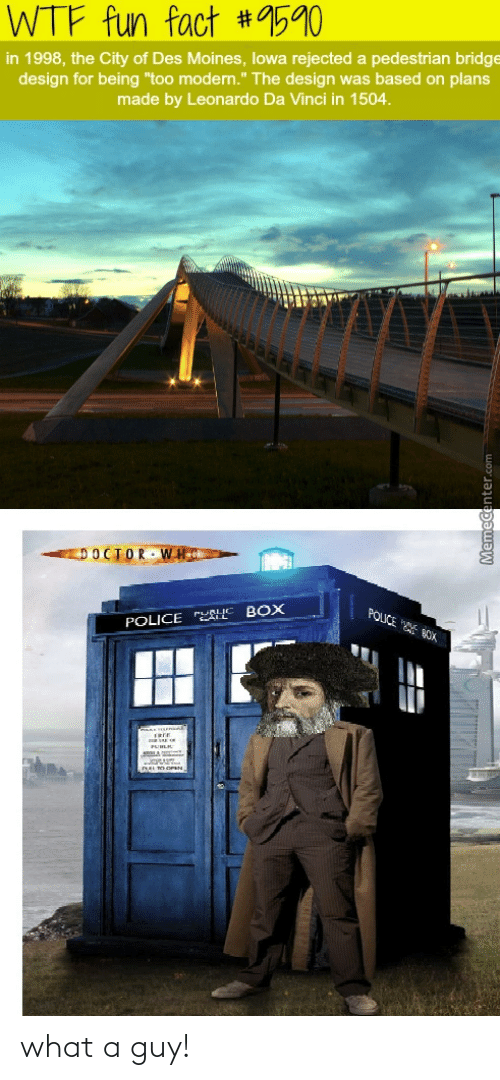 """Leonardo Da Vinci, Police, and Wtf: WTF fun fact #9590  in 1998, the City of Des Moines, lowa rejected a pedestrian bridge  design for being """"too modern."""" The design was based on plans  made by Leonardo Da Vinci in 1504.  EDOCTORWHC  POUCE OK  NE BOX  POLICE what a guy!"""