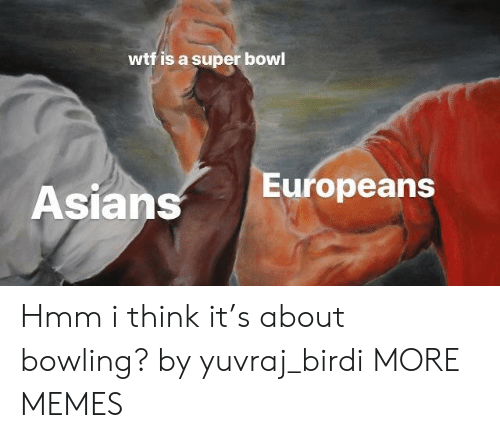 Dank, Memes, and Super Bowl: wtf is a super bowl  Asians  Europeans Hmm i think it's about bowling? by yuvraj_birdi MORE MEMES