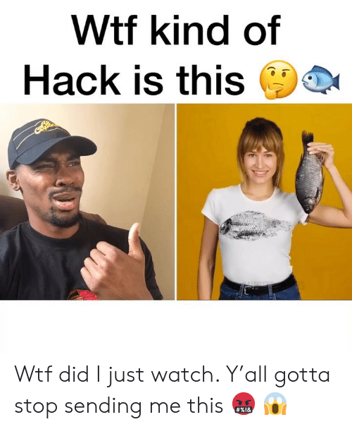 Memes, Wtf, and Watch: Wtf kind of  Hack is this Wtf did I just watch. Y'all gotta stop sending me this 🤬 😱