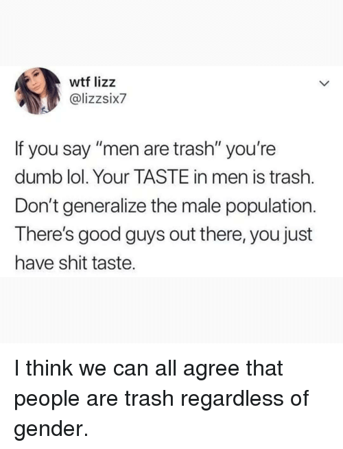 """Dumb, Lol, and Memes: wtf lizz  @lizzsix7  If you say """"men are trash"""" you're  dumb lol. Your TASTE in men is trash.  Don't generalize the male population.  There's good guys out there, you just  have shit taste. I think we can all agree that people are trash regardless of gender."""