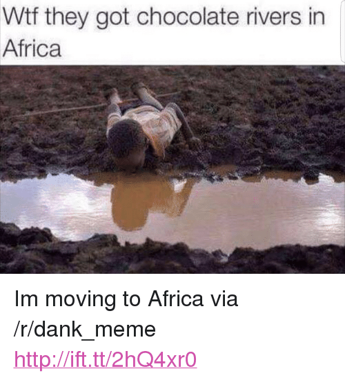 "Africa, Dank, and Meme: Wtf they got chocolate rivers in  Africa <p>Im moving to Africa via /r/dank_meme <a href=""http://ift.tt/2hQ4xr0"">http://ift.tt/2hQ4xr0</a></p>"