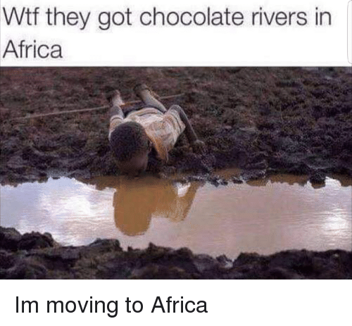 Africa, Wtf, and Chocolate: Wtf they got chocolate rivers in  Africa