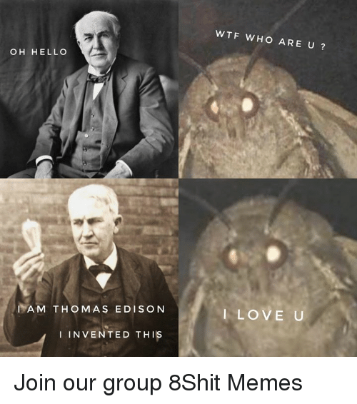 Hello, Love, and Memes: WTF WHO ARE U?  OH HELLO  IAM THOMAS EDISON  I LOVE U  I INVENTED THIS Join our group 8Shit Memes