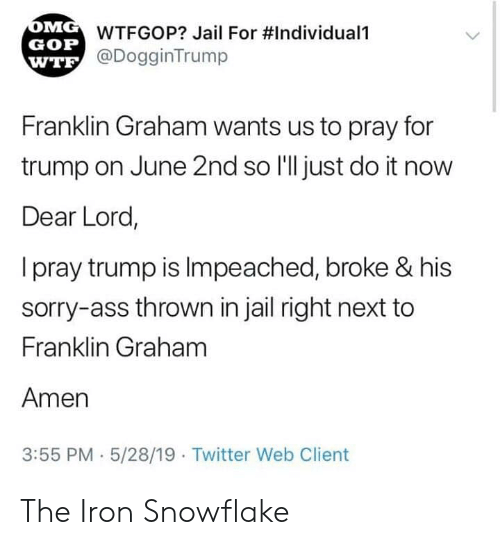 Ass, Jail, and Just Do It: WTFGOP? Jail For #Individuali  GOP  @DogginTrump  WTE  Franklin Graham wants us to pray for  trump on June 2nd so I'll just do it now  Dear Lord,  I pray trump is Impeached, broke & his  sorry-ass thrown in jail right next to  Franklin Graham  Amen  3:55 PM 5/28/19  Twitter Web Client The Iron Snowflake