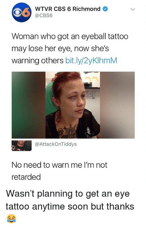 Retarded, Soon..., and Cbs: WTVR CBS 6 Richmond  @CBS6  Woman who got an eyeball tattoo  may lose her eye, now she's  warning others bit.ly/2yKlhmM  @AttackOnTiddys  No need to warn me I'm not  retarded Wasn't planning to get an eye tattoo anytime soon but thanks 😂