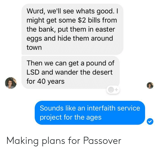 Easter, Bank, and Good: Wurd, we'll see whats good. I  might get some $2 bills from  the bank, put them in easter  eggs and hide them around  town  Then we can get a pound of  LSD and wander the desert  for 40 years  Sounds like an interfaith service  project for the ages Making plans for Passover