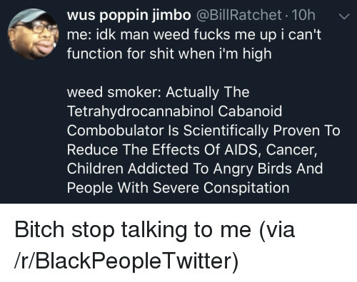 Angry Birds, Bitch, and Blackpeopletwitter: wus poppin jimbo @BillRatchet. 10h  me: idk man weed fucks me up i can't  function for shit when i'm high  weed smoker: Actually The  Tetrahydrocannabinol Cabanoid  Combobulator Is Scientifically Proven To  Reduce The Effects Of AIDS, Cancer,  Children Addicted To Angry Birds And  People With Severe Conspitation Bitch stop talking to me (via /r/BlackPeopleTwitter)