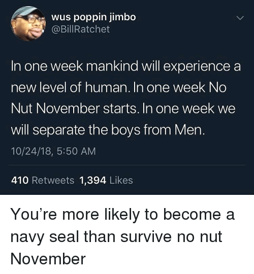 Funny, Navy, and Seal: wus poppin jimbo  @BillRatchet  In one week mankind will experience a  new level of human. In one week No  Nut November starts. In one week we  will separate the boys from Mern.  10/24/18, 5:50 AM  410 Retweets 1,394 Likes You're more likely to become a navy seal than survive no nut November