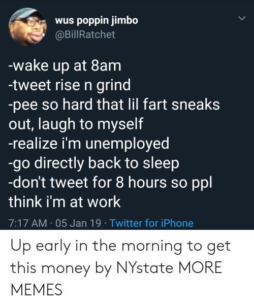 Dank, Iphone, and Memes: wus poppin jimbo  @BillRatchet  wake up at 8am  -tweet rise n grind  -pee so hard that lil fart sneaks  out, laugh to myself  -realize i'm unemployed  -go directly back to sleep  -don't tweet for 8 hours so ppl  think i'm at work  7:17 AM-05 Jan 19 Twitter for iPhone Up early in the morning to get this money by NYstate MORE MEMES