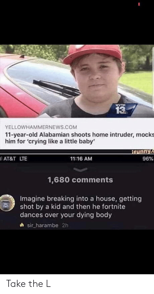 Crying, Take the L, and At&t: WVTM  13  YELLOWHAMMERNEWS.COM  11-year-old Alabamian shoots home intruder, mocks  him for 'crying like a little baby'  AT&T LTE  11:16 AM  96%  1,680 comments  Imagine breaking into a house, getting  shot by a kid and then he fortnite  dances over your dying body  sir harambe 2h Take the L