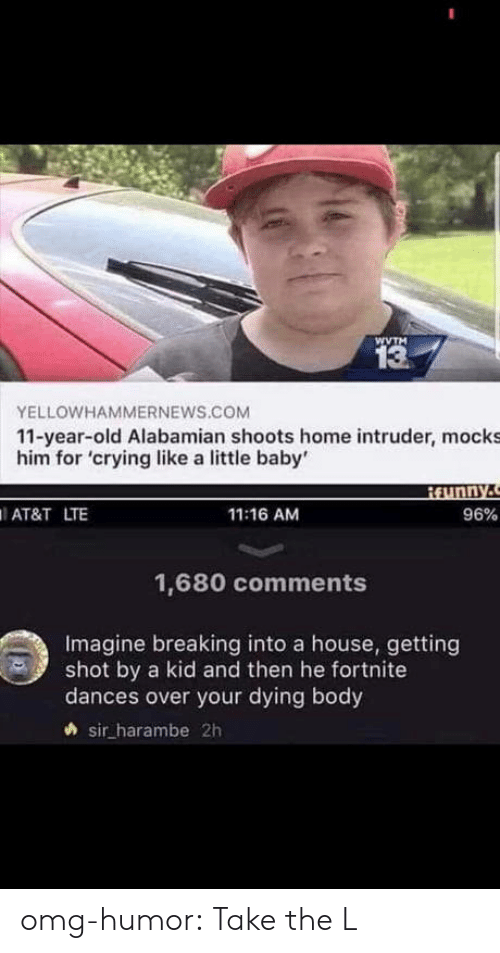 Crying, Omg, and Take the L: WVTM  13  YELLOWHAMMERNEWS.COM  11-year-old Alabamian shoots home intruder, mocks  him for 'crying like a little baby'  AT&T LTE  11:16 AM  96%  1,680 comments  Imagine breaking into a house, getting  shot by a kid and then he fortnite  dances over your dying body  sir harambe 2h omg-humor:  Take the L