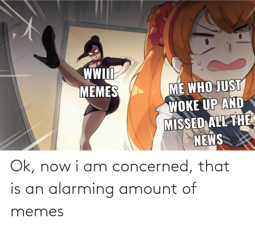Memes, News, and Alarming: WW  IlI  ME WHO JUST  WOKE UP AND  MISSED ALL THE  NEWS  MEMES Ok, now i am concerned, that is an alarming amount of memes