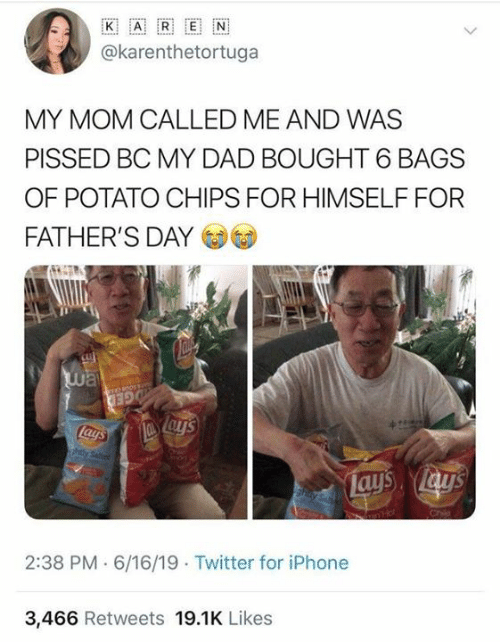 Dad, Dank, and Fathers Day: ww..  K  E  A  @karenthetortuga  MY MOM CALLED ME AND WAS  PISSED BC MY DAD BOUGHT 6 BAGS  OF POTATO CHIPS FOR HIMSELF FOR  FATHER'S DAY  way  GED  Lays  ahtly Seted  Lays lay's  hay Sa  2:38 PM 6/16/19 Twitter for iPhone  3,466 Retweets 19.1K Likes