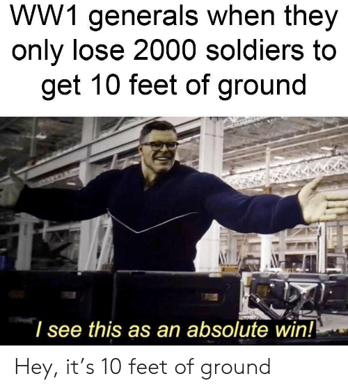 Soldiers, Feet, and Ww1: WW1 generals when they  only lose 2000 soldiers to  get 10 feet of ground  l see this as an absolute win! Hey, it's 10 feet of ground