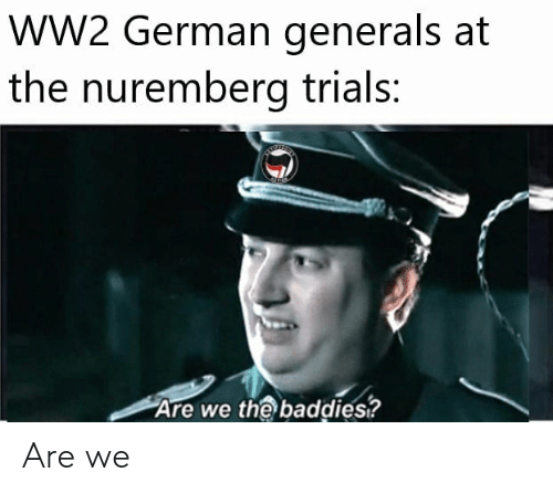 WW2 German Generals at the Nuremberg Trials Are We the
