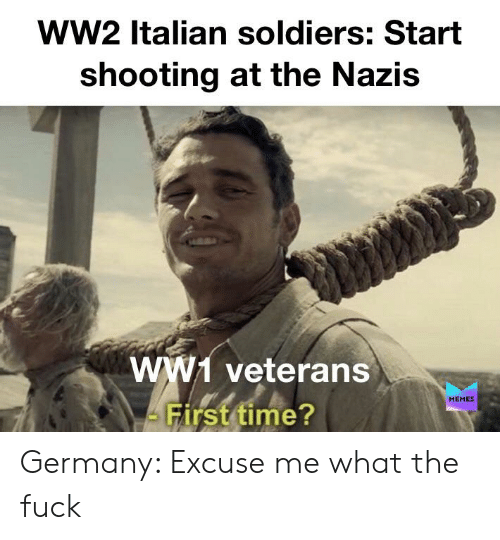 Memes, Soldiers, and Germany: ww2 Italian soldiers: Start  shooting at the Nazis  ww1 veterans  MEMES  First time? Germany: Excuse me what the fuck