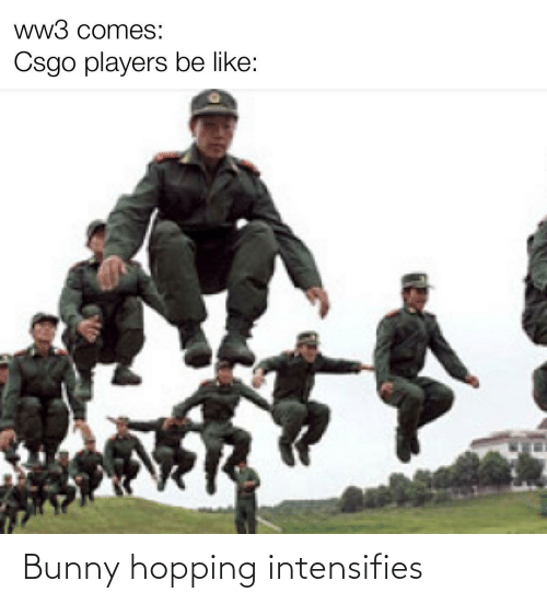 Ww3 Comes Csgo Players Be Like Bunny Hopping Intensifies Be Like