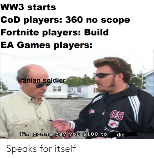 Games, Cod, and Ww3: wW3 starts  CoD players: 360 no scope  Fortnite players: Build  EA Games players:  Tranian soldier  05  die  I'm gonna pay you $100 to Speaks for itself