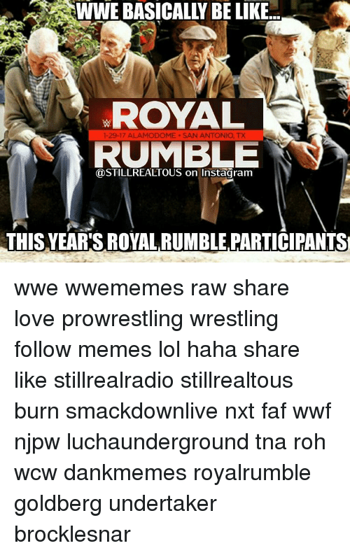 Memes, Wcw, and Royals: WWE BASICALLY BE LIKE  ROYAL  1-29-17 ALAMODOME. SAN ANTONIO, TX  RUMBLE  THIS YEAR'S ROYAL RUMBLE PARTICIPANTS wwe wwememes raw share love prowrestling wrestling follow memes lol haha share like stillrealradio stillrealtous burn smackdownlive nxt faf wwf njpw luchaunderground tna roh wcw dankmemes royalrumble goldberg undertaker brocklesnar