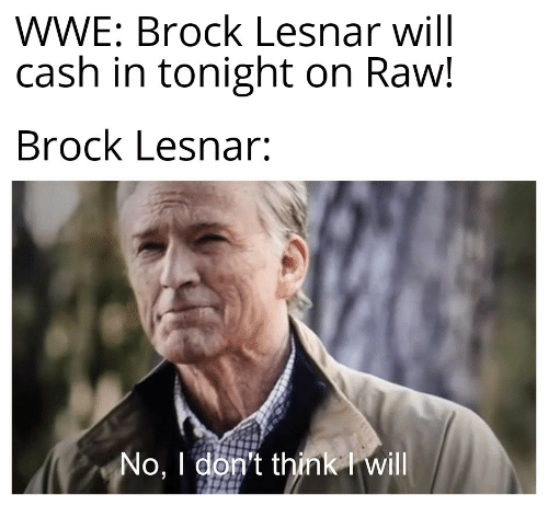 World Wrestling Entertainment, Brock, and Brock-Lesnar: WWE: Brock Lesnar will  cash in tonight on Raw!  Brock Lesnar:  No, I don't think I will