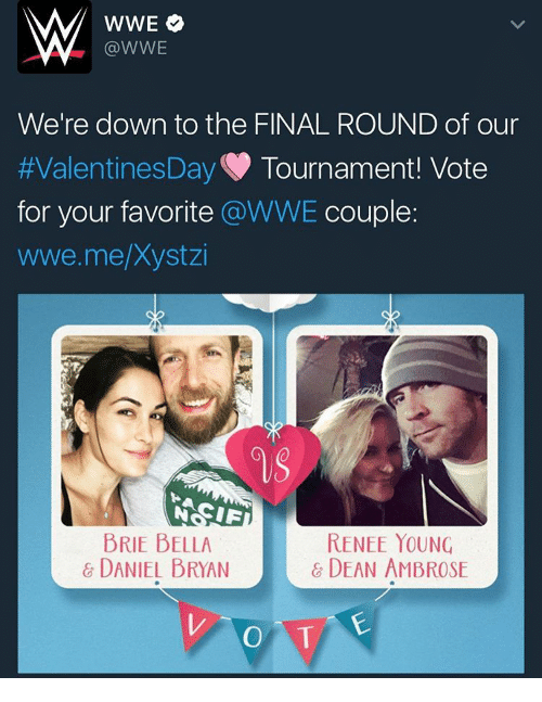 Finals, Memes, and Brie Bella: WWE O  WWE  We're down to the FINAL ROUND of our  Valentines Day Tournament Vote  for your favorite @WWE couple:  wwe me Xystzi  CIF  BRIE BELLA  RENEE YOUNG  DANIEL BRYAN  DEAN AMBROSE